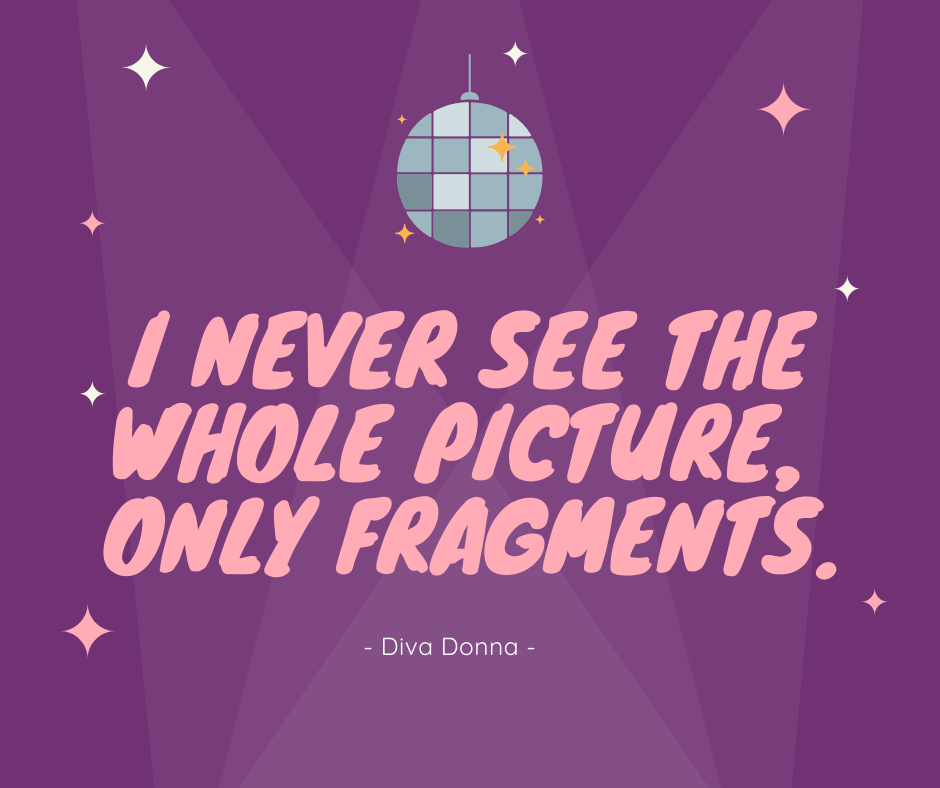 Diva Donna Summer quote I never see the whole picture, only fragments