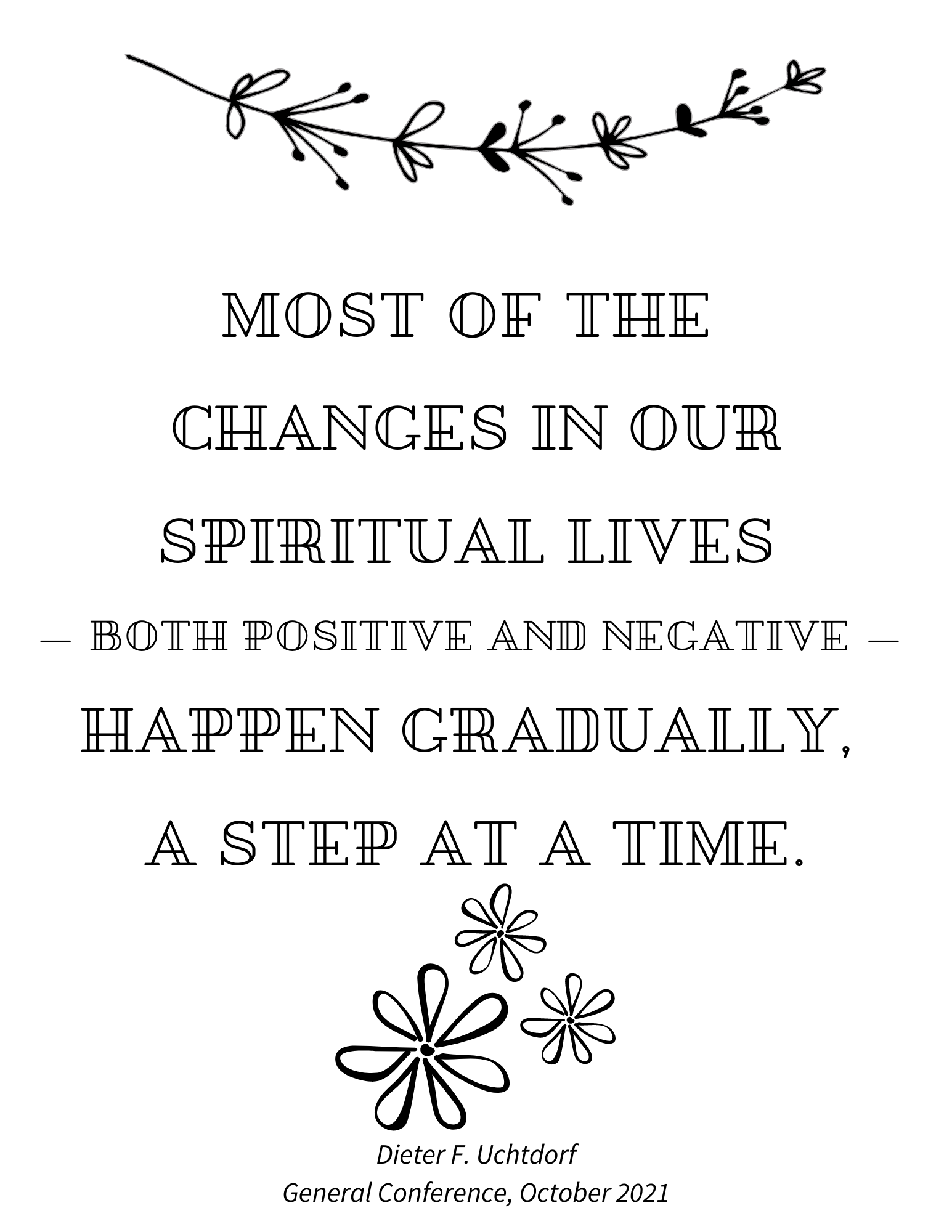 general conference quotes, Most of the changes in our spiritual lives both positive and negative happen gradually a step at a time Dieter F Uchtdorf October 2021 general conference quote